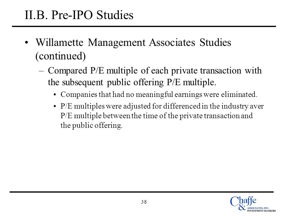 38 II.B. Pre-IPO Studies Willamette Management Associates Studies (continued) –Compared P/E multiple of each private transaction with the subsequent p