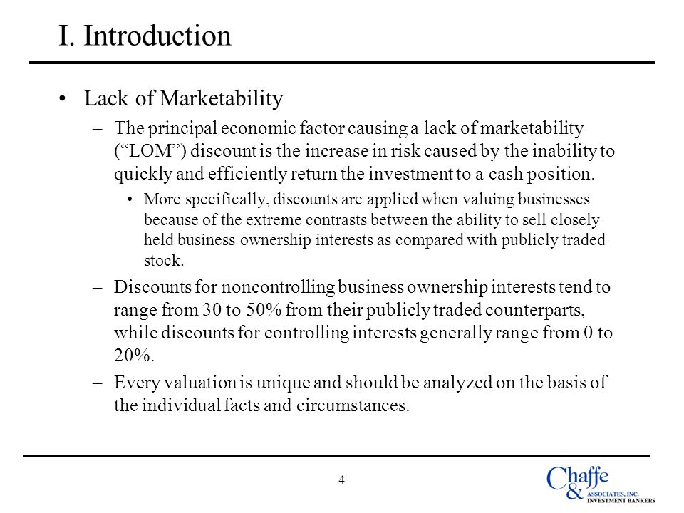 4 I. Introduction Lack of Marketability –The principal economic factor causing a lack of marketability (LOM) discount is the increase in risk caused b