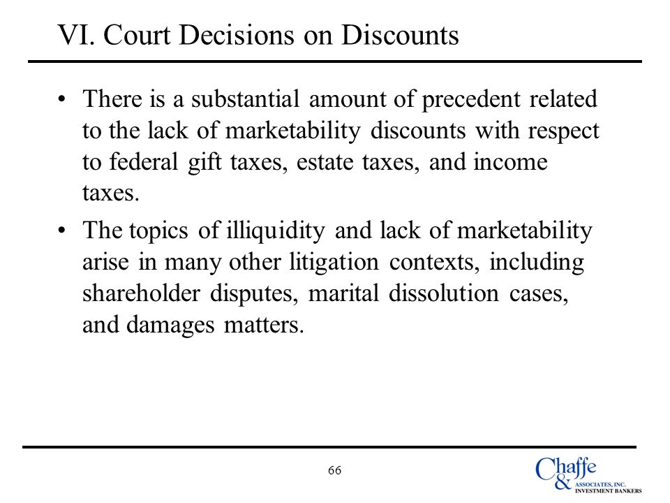 66 VI. Court Decisions on Discounts There is a substantial amount of precedent related to the lack of marketability discounts with respect to federal