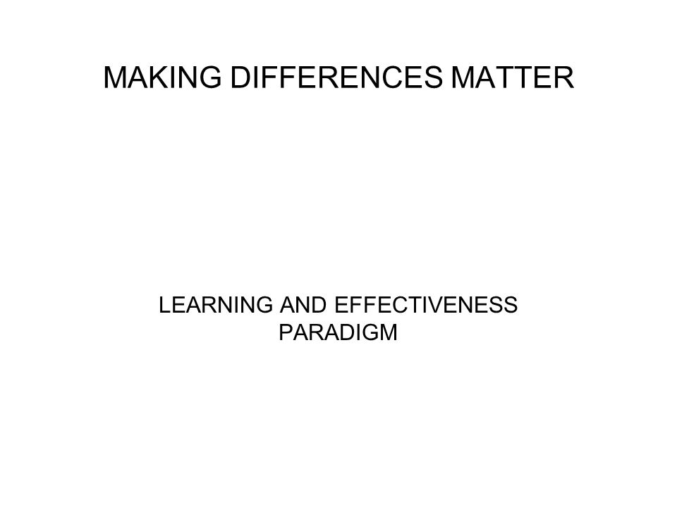 MAKING DIFFERENCES MATTER LEARNING AND EFFECTIVENESS PARADIGM