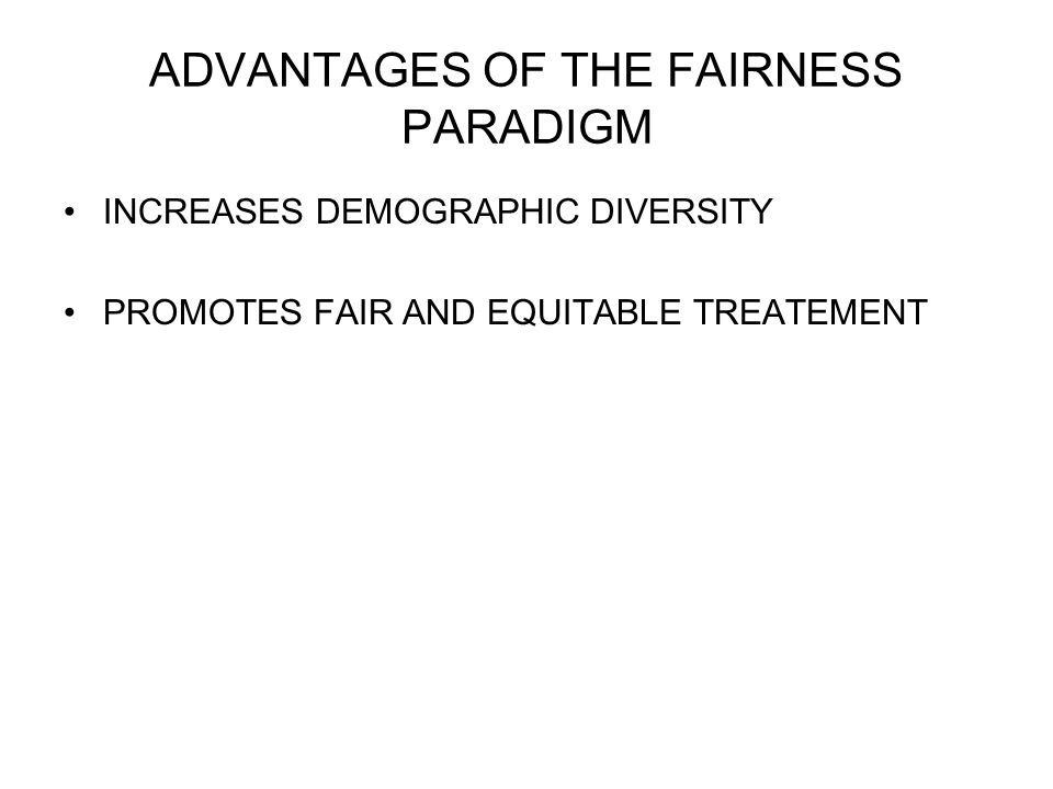 ADVANTAGES OF THE FAIRNESS PARADIGM INCREASES DEMOGRAPHIC DIVERSITY PROMOTES FAIR AND EQUITABLE TREATEMENT