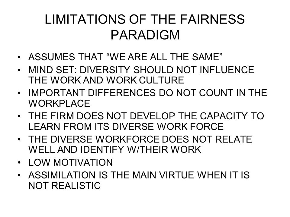 LIMITATIONS OF THE FAIRNESS PARADIGM ASSUMES THAT WE ARE ALL THE SAME MIND SET: DIVERSITY SHOULD NOT INFLUENCE THE WORK AND WORK CULTURE IMPORTANT DIF