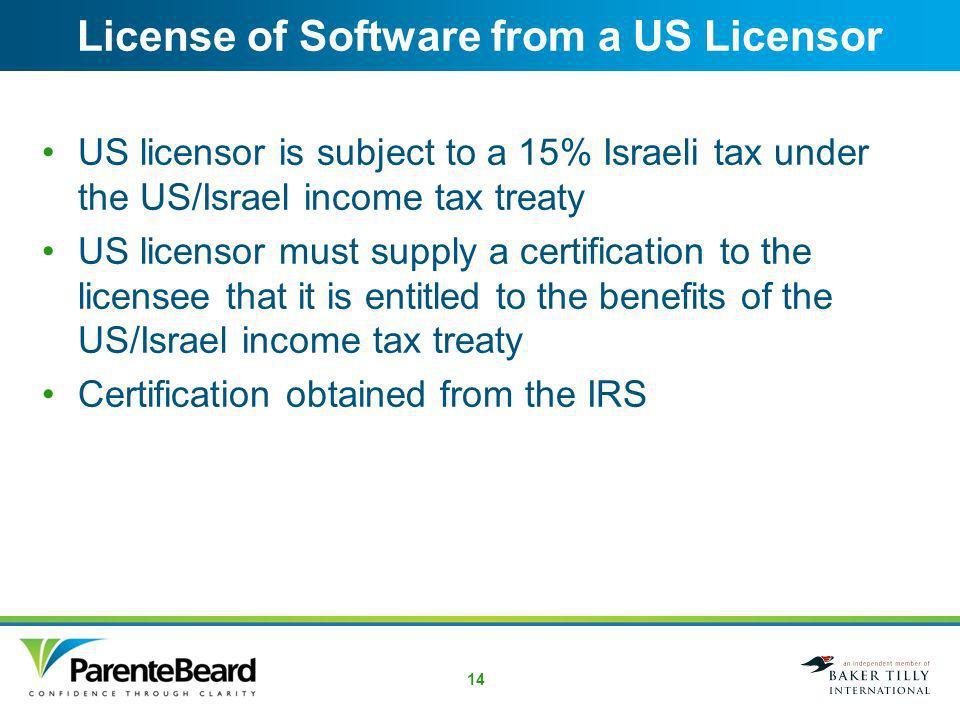 13 License of Software from Israel Payment to Israeli licensor will be subject to US withholding tax at a 15% rate Contract should specify that the Israeli company should bear this tax, not the US licensee Israeli licensor must provide Form W-8BEN, Certificate of Foreign Status of Beneficial Owner for United States Tax Withholding If W-8BEN is not received, US licensee must withhold tax at a 30% rate Form 1042, Annual Withholding Tax Return for U.S.
