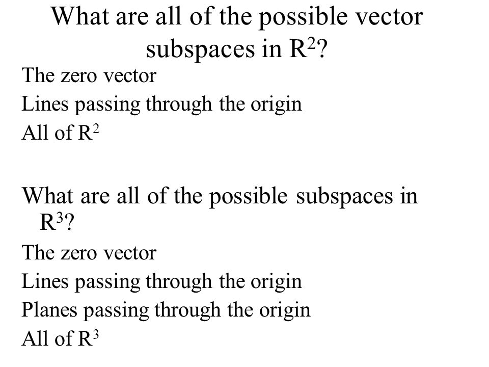 What are all of the possible vector subspaces in R 2 ? The zero vector Lines passing through the origin All of R 2 What are all of the possible subspa