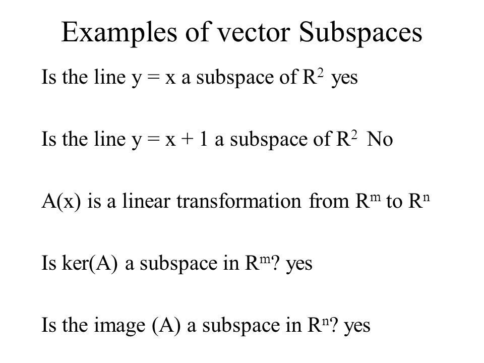 Examples of vector Subspaces Is the line y = x a subspace of R 2 yes Is the line y = x + 1 a subspace of R 2 No A(x) is a linear transformation from R