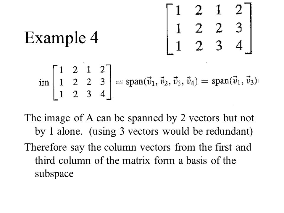 Example 4 The image of A can be spanned by 2 vectors but not by 1 alone. (using 3 vectors would be redundant) Therefore say the column vectors from th