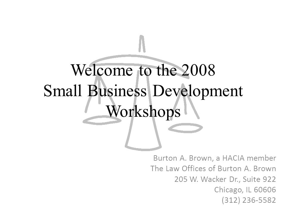 Welcome to the 2008 Small Business Development Workshops Burton A. Brown, a HACIA member The Law Offices of Burton A. Brown 205 W. Wacker Dr., Suite 9
