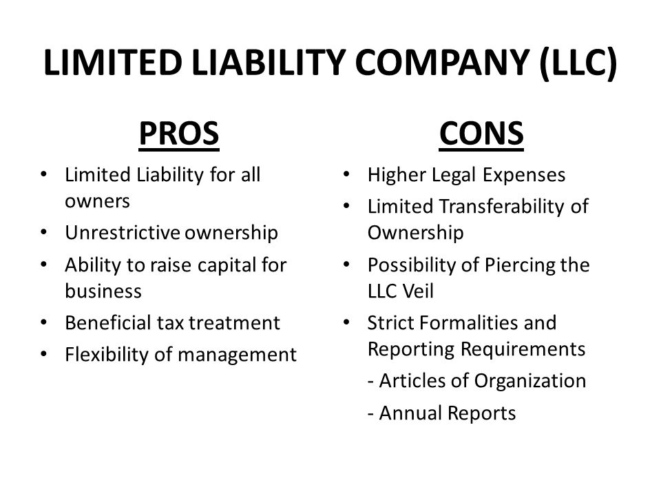 LIMITED LIABILITY COMPANY (LLC) PROS Limited Liability for all owners Unrestrictive ownership Ability to raise capital for business Beneficial tax tre