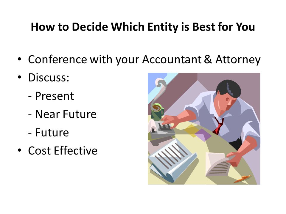How to Decide Which Entity is Best for You Conference with your Accountant & Attorney Discuss: - Present - Near Future - Future Cost Effective