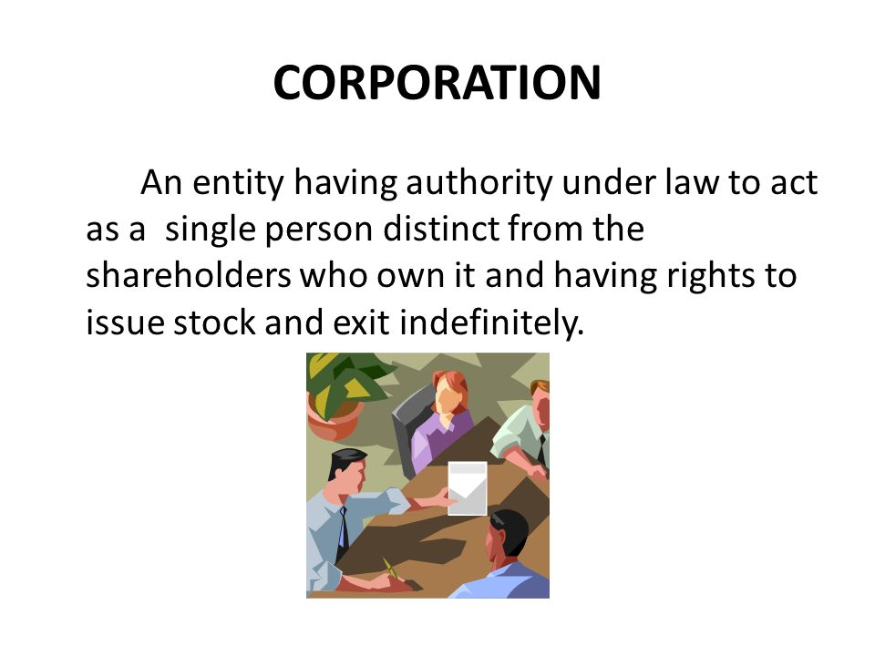 CORPORATION An entity having authority under law to act as a single person distinct from the shareholders who own it and having rights to issue stock