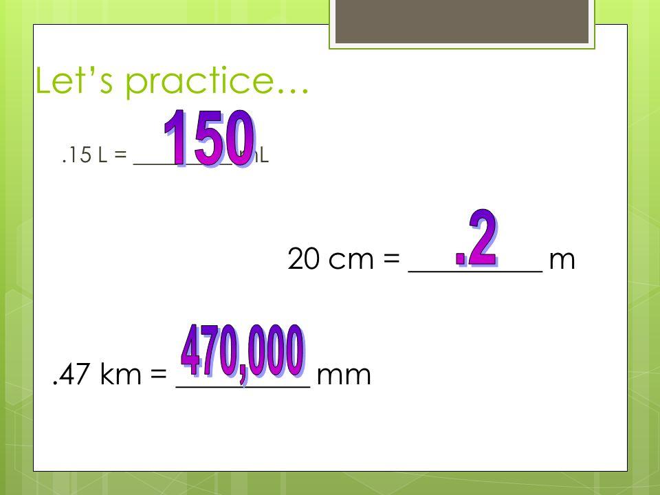 Lets practice….15 L = _________ mL 20 cm = _________ m.47 km = _________ mm