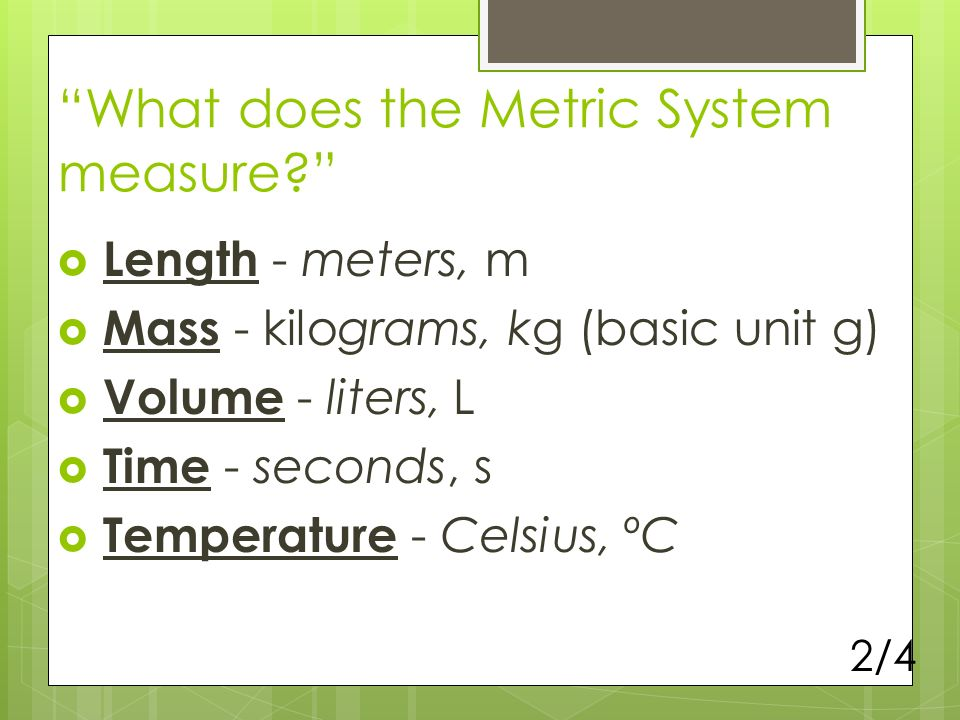 What does the Metric System measure? Length - meters, m Mass - kilograms, kg (basic unit g) Volume - liters, L Time - seconds, s Temperature - Celsius