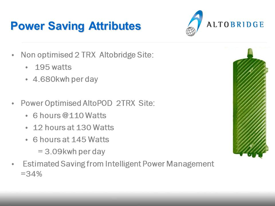 Non optimised 2 TRX Altobridge Site: 195 watts 4.680kwh per day Power Optimised AltoPOD 2TRX Site: 6 hours @110 Watts 12 hours at 130 Watts 6 hours at