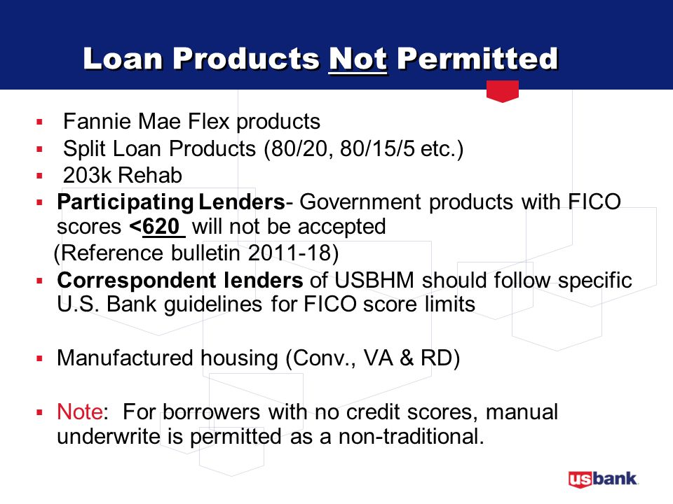 Secondary Financing Non-HFA provided Down Payment Assistance Programs USBHM does not approve your secondary financing programs Funding source for the DPA program must be: Must meet Agency (HUD, Fannie, & VA) requirements Stated on the 1003 and HUD-1 Loan product, down payment source & amount reflected on the 1008 or LT92900 form Exception: DPA programs that contain Shared Equity component must be reviewed and approved by U.S.