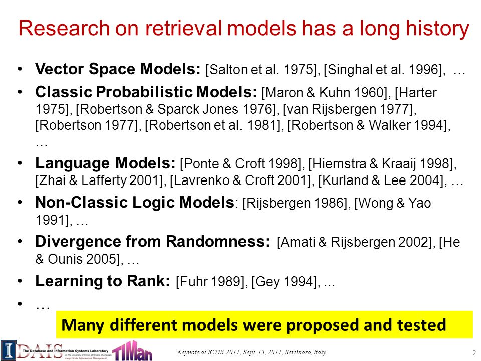 Keynote at ICTIR 2011, Sept. 13, 2011, Bertinoro, Italy Research on retrieval models has a long history Vector Space Models: [Salton et al. 1975], [Si