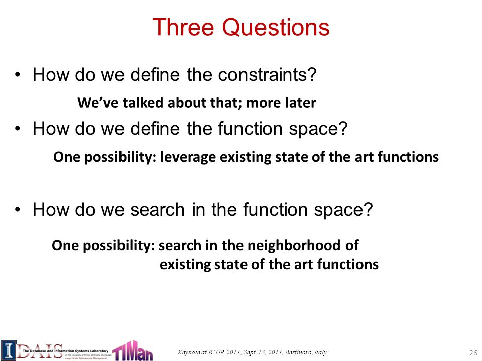 Keynote at ICTIR 2011, Sept. 13, 2011, Bertinoro, Italy Three Questions How do we define the constraints? How do we define the function space? How do