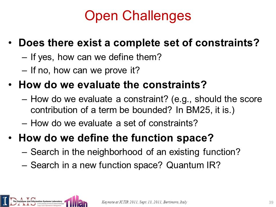 Keynote at ICTIR 2011, Sept. 13, 2011, Bertinoro, Italy Open Challenges Does there exist a complete set of constraints? –If yes, how can we define the
