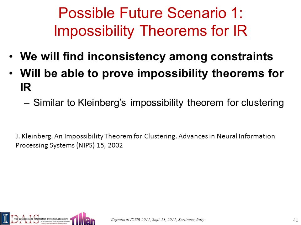 Keynote at ICTIR 2011, Sept. 13, 2011, Bertinoro, Italy Possible Future Scenario 1: Impossibility Theorems for IR We will find inconsistency among con