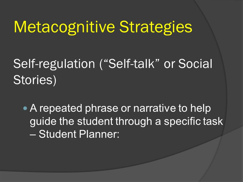 Metacognitive Strategies Self-regulation (Self-talk or Social Stories) A repeated phrase or narrative to help guide the student through a specific tas