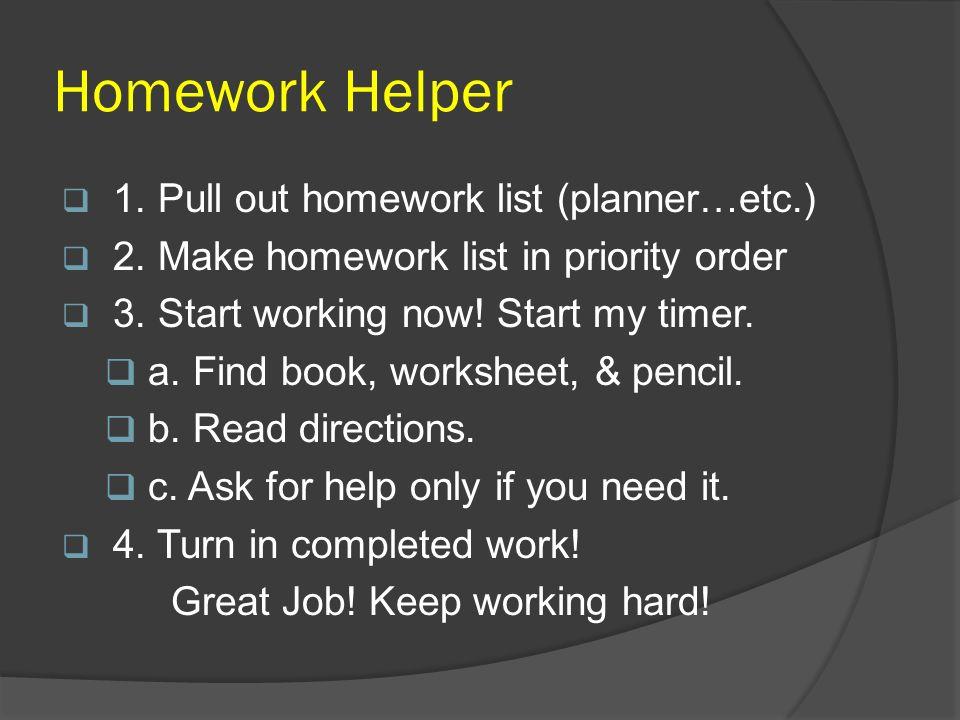 Homework Helper 1. Pull out homework list (planner…etc.) 2. Make homework list in priority order 3. Start working now! Start my timer. a. Find book, w