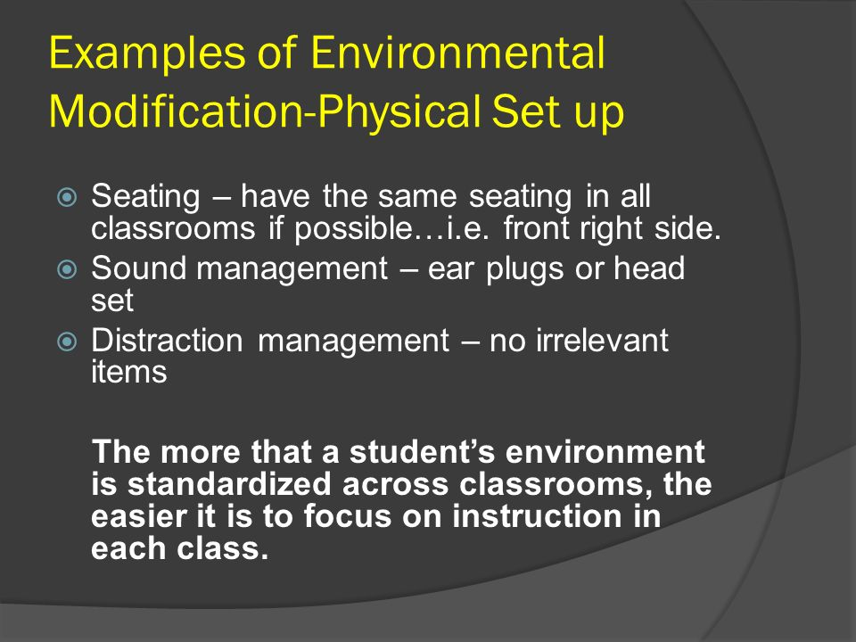 Examples of Environmental Modification-Physical Set up Seating – have the same seating in all classrooms if possible…i.e. front right side. Sound mana