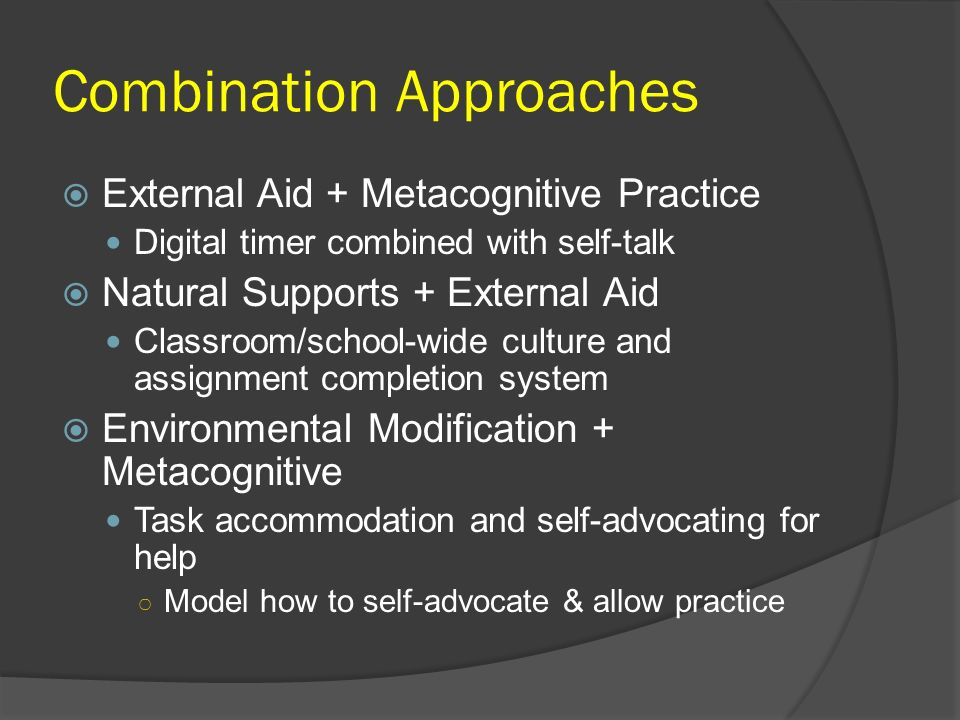 Combination Approaches External Aid + Metacognitive Practice Digital timer combined with self-talk Natural Supports + External Aid Classroom/school-wi