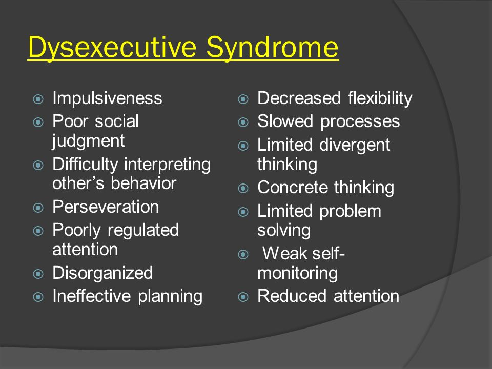 Dysexecutive Syndrome Impulsiveness Poor social judgment Difficulty interpreting others behavior Perseveration Poorly regulated attention Disorganized