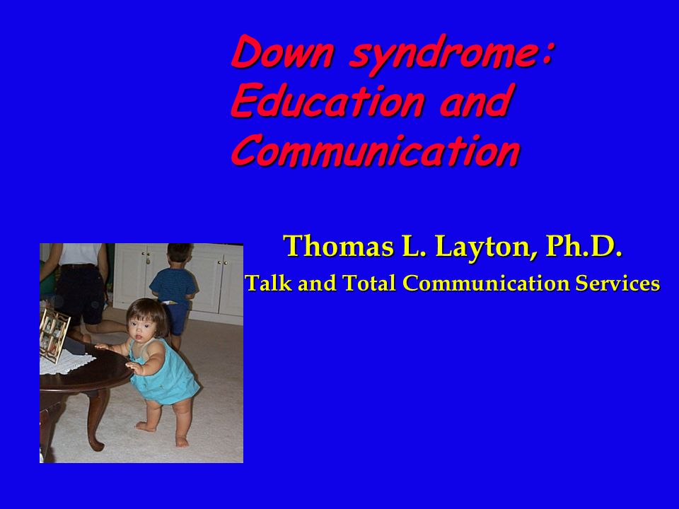 Thomas L. Layton, Ph.D. Talk and Total Communication Services Down syndrome: Education and Communication