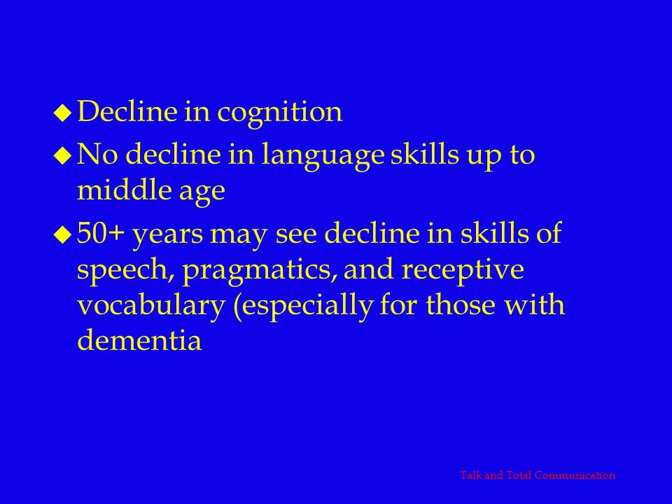 Aging u Decline in cognition u No decline in language skills up to middle age u 50+ years may see decline in skills of speech, pragmatics, and recepti