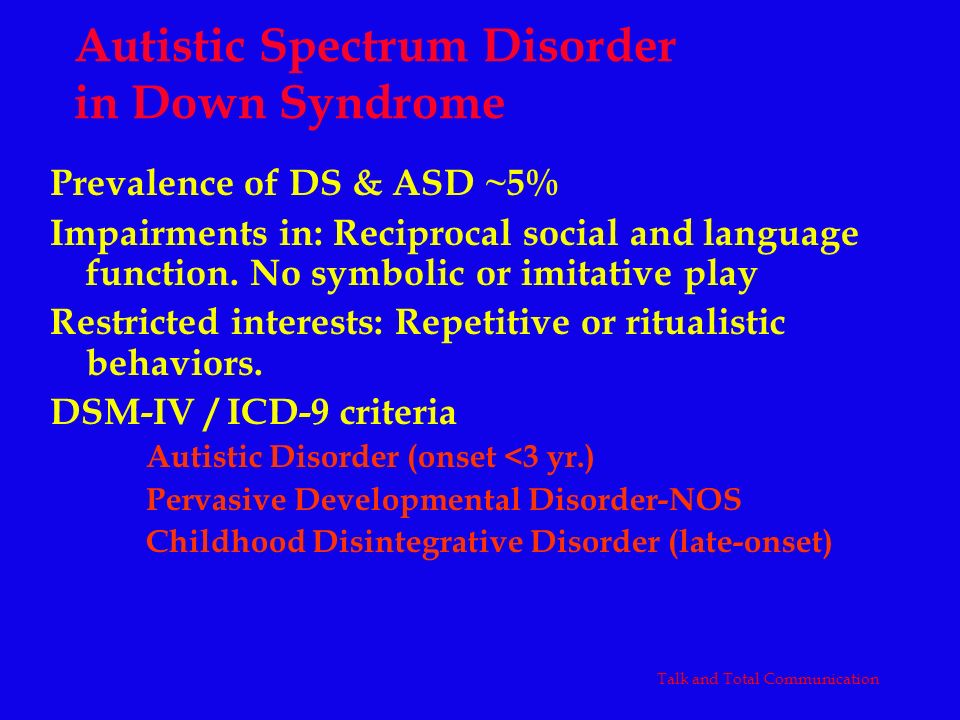 Prevalence of DS & ASD ~5% Impairments in: Reciprocal social and language function. No symbolic or imitative play Restricted interests: Repetitive or