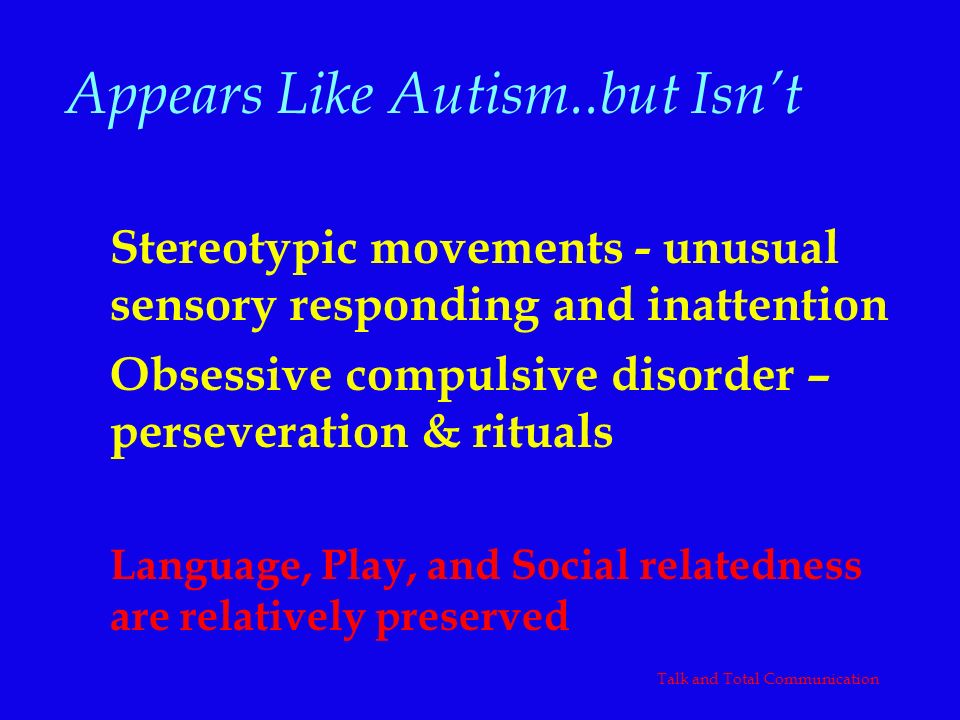Appears Like Autism..but Isnt Stereotypic movements - unusual sensory responding and inattention Obsessive compulsive disorder – perseveration & ritua