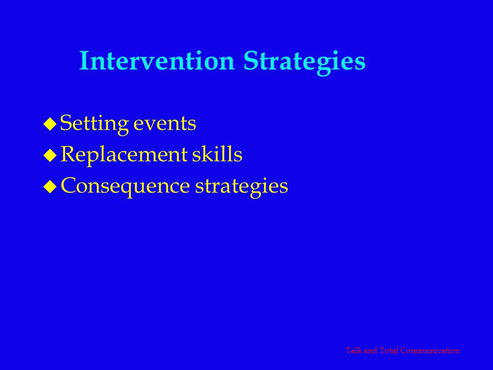 Intervention Strategies u Setting events u Replacement skills u Consequence strategies Talk and Total Communication