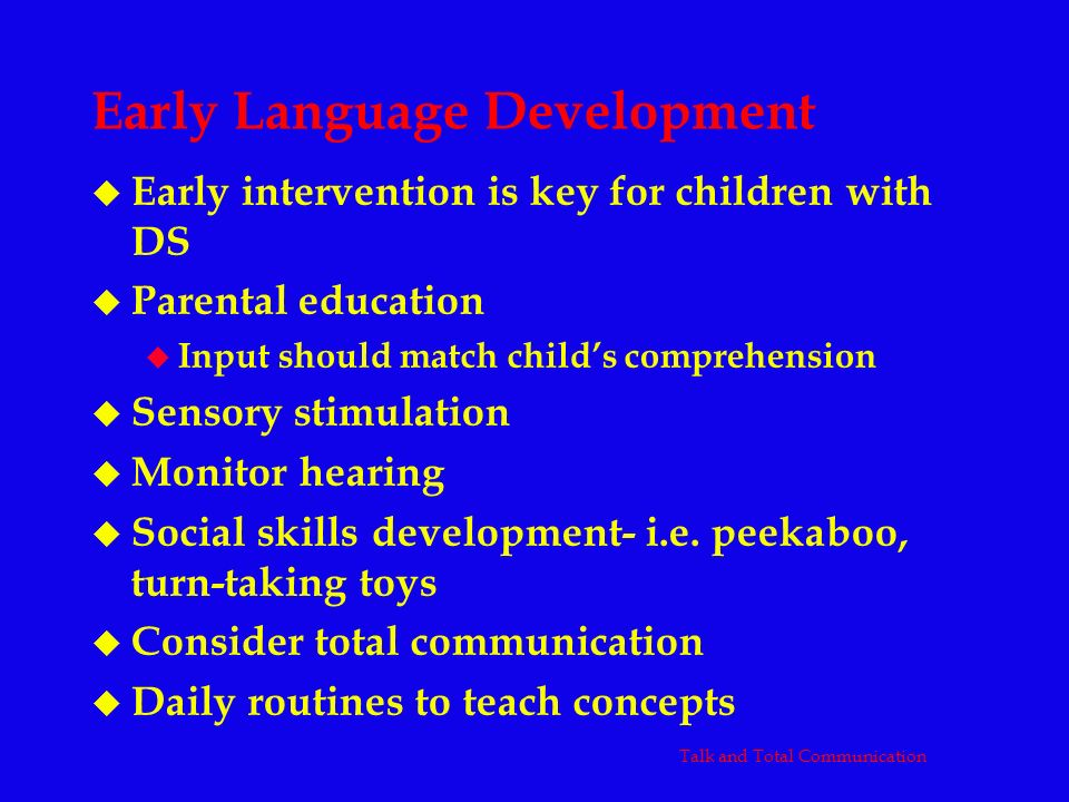 Early Language Development u Early intervention is key for children with DS u Parental education u Input should match childs comprehension u Sensory s