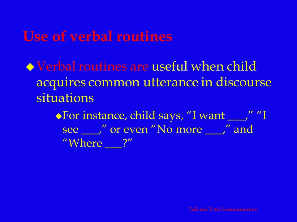 Use of verbal routines u Verbal routines are useful when child acquires common utterance in discourse situations u For instance, child says, I want __