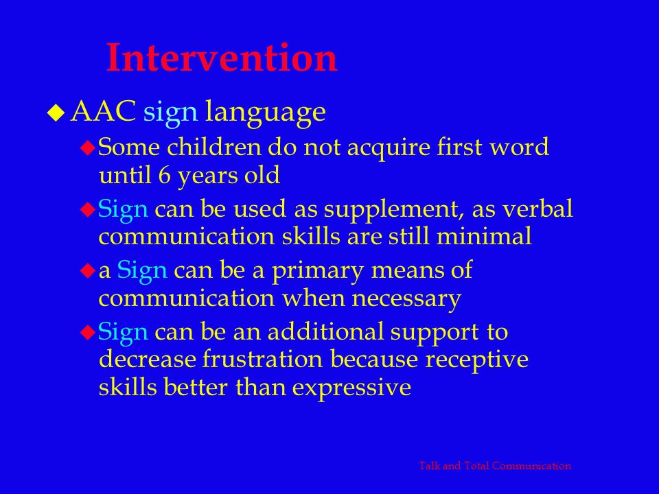 Intervention u AAC sign language u Some children do not acquire first word until 6 years old u Sign can be used as supplement, as verbal communication