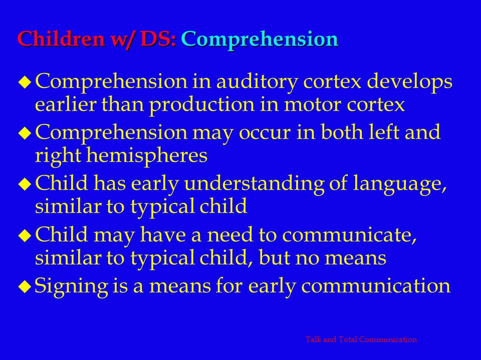 Children w/ DS: Comprehension u Comprehension in auditory cortex develops earlier than production in motor cortex u Comprehension may occur in both le