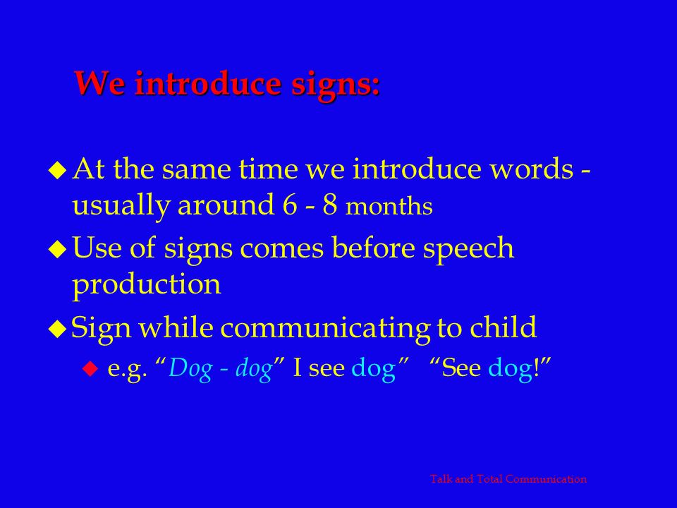 We introduce signs: u At the same time we introduce words - usually around 6 - 8 months u Use of signs comes before speech production u Sign while com