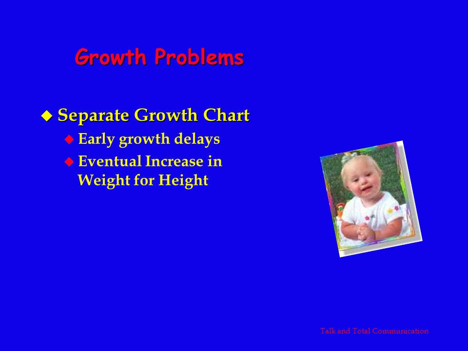 Growth Problems u Separate Growth Chart u Early growth delays u Eventual Increase in Weight for Height Talk and Total Communication
