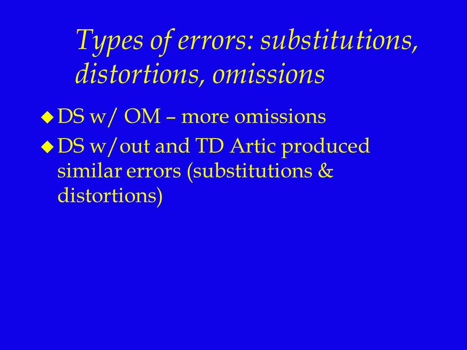 Types of errors: substitutions, distortions, omissions u DS w/ OM – more omissions u DS w/out and TD Artic produced similar errors (substitutions & di