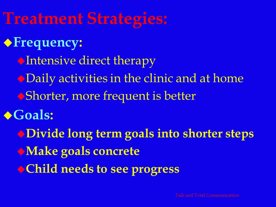 Treatment Strategies: u Frequency: u Intensive direct therapy u Daily activities in the clinic and at home u Shorter, more frequent is better u Goals: