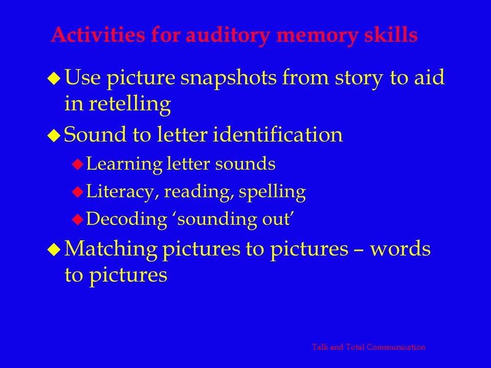 Activities for auditory memory skills u Use picture snapshots from story to aid in retelling u Sound to letter identification u Learning letter sounds