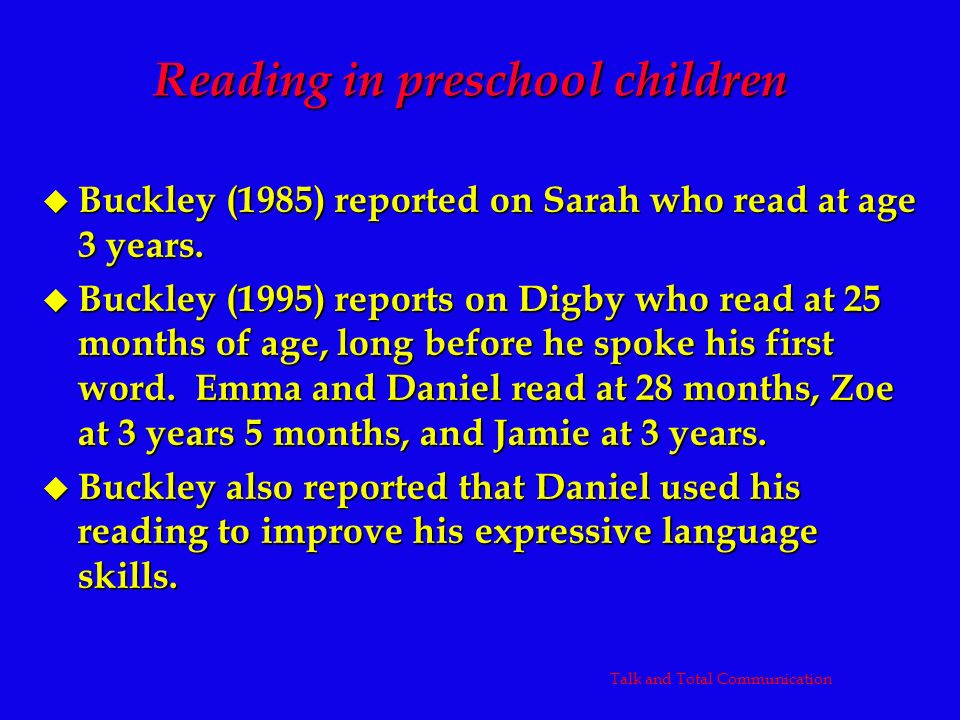 Reading in preschool children u Buckley (1985) reported on Sarah who read at age 3 years. u Buckley (1995) reports on Digby who read at 25 months of a