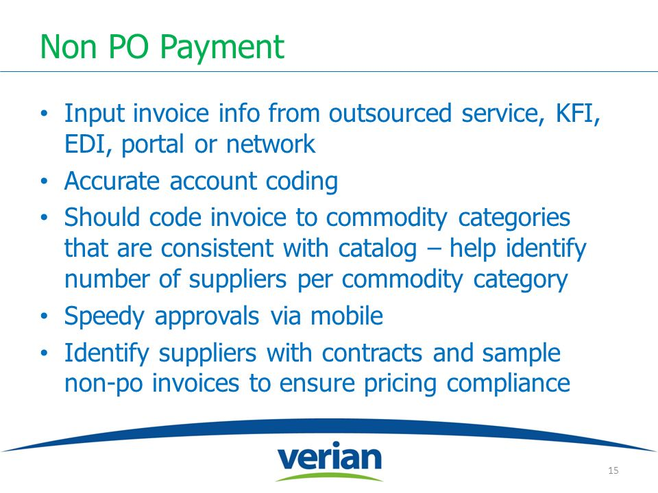 Non PO Payment Input invoice info from outsourced service, KFI, EDI, portal or network Accurate account coding Should code invoice to commodity categories that are consistent with catalog – help identify number of suppliers per commodity category Speedy approvals via mobile Identify suppliers with contracts and sample non-po invoices to ensure pricing compliance 15