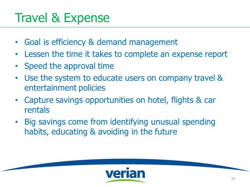 Travel & Expense Goal is efficiency & demand management Lessen the time it takes to complete an expense report Speed the approval time Use the system to educate users on company travel & entertainment policies Capture savings opportunities on hotel, flights & car rentals Big savings come from identifying unusual spending habits, educating & avoiding in the future 16