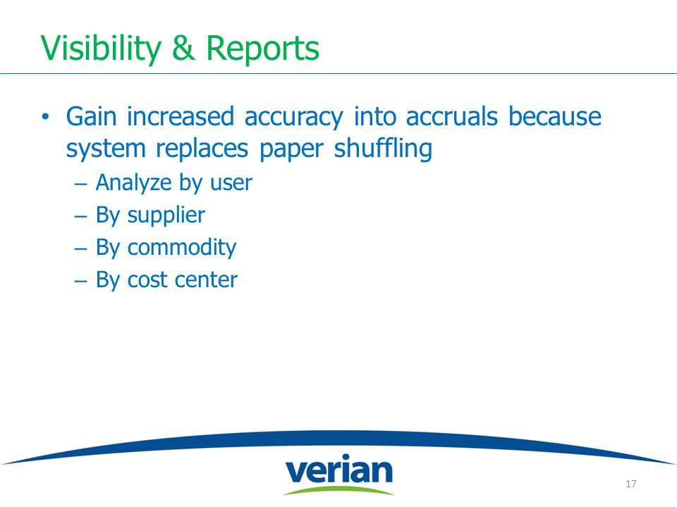 Visibility & Reports Gain increased accuracy into accruals because system replaces paper shuffling – Analyze by user – By supplier – By commodity – By cost center 17