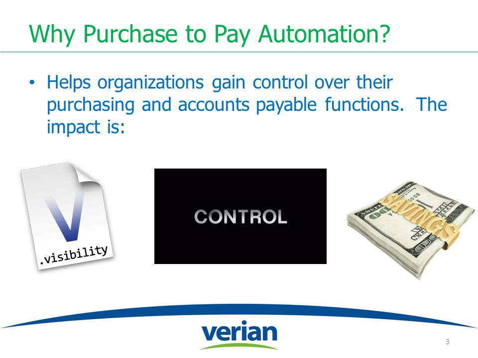 Why Purchase to Pay Automation? Helps organizations gain control over their purchasing and accounts payable functions. The impact is: 3