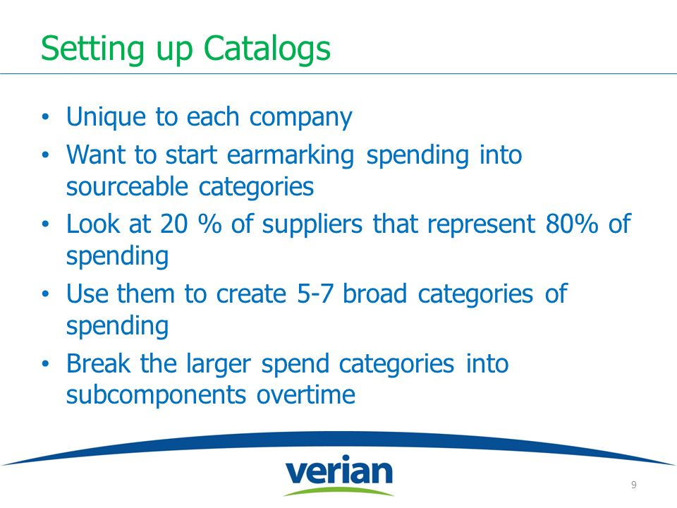 Setting up Catalogs Unique to each company Want to start earmarking spending into sourceable categories Look at 20 % of suppliers that represent 80% of spending Use them to create 5-7 broad categories of spending Break the larger spend categories into subcomponents overtime 9