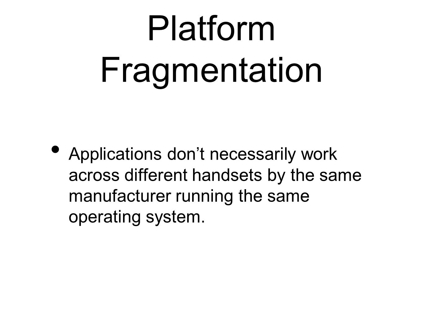 Platform Fragmentation Applications dont necessarily work across different handsets by the same manufacturer running the same operating system.