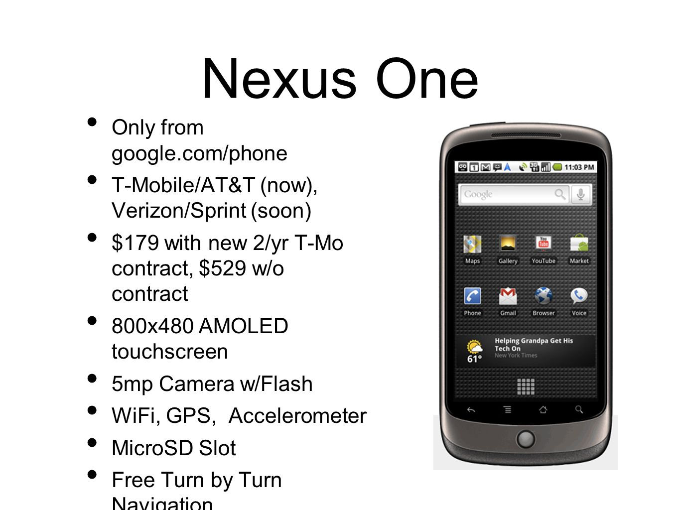 Nexus One Only from google.com/phone T-Mobile/AT&T (now), Verizon/Sprint (soon) $179 with new 2/yr T-Mo contract, $529 w/o contract 800x480 AMOLED tou