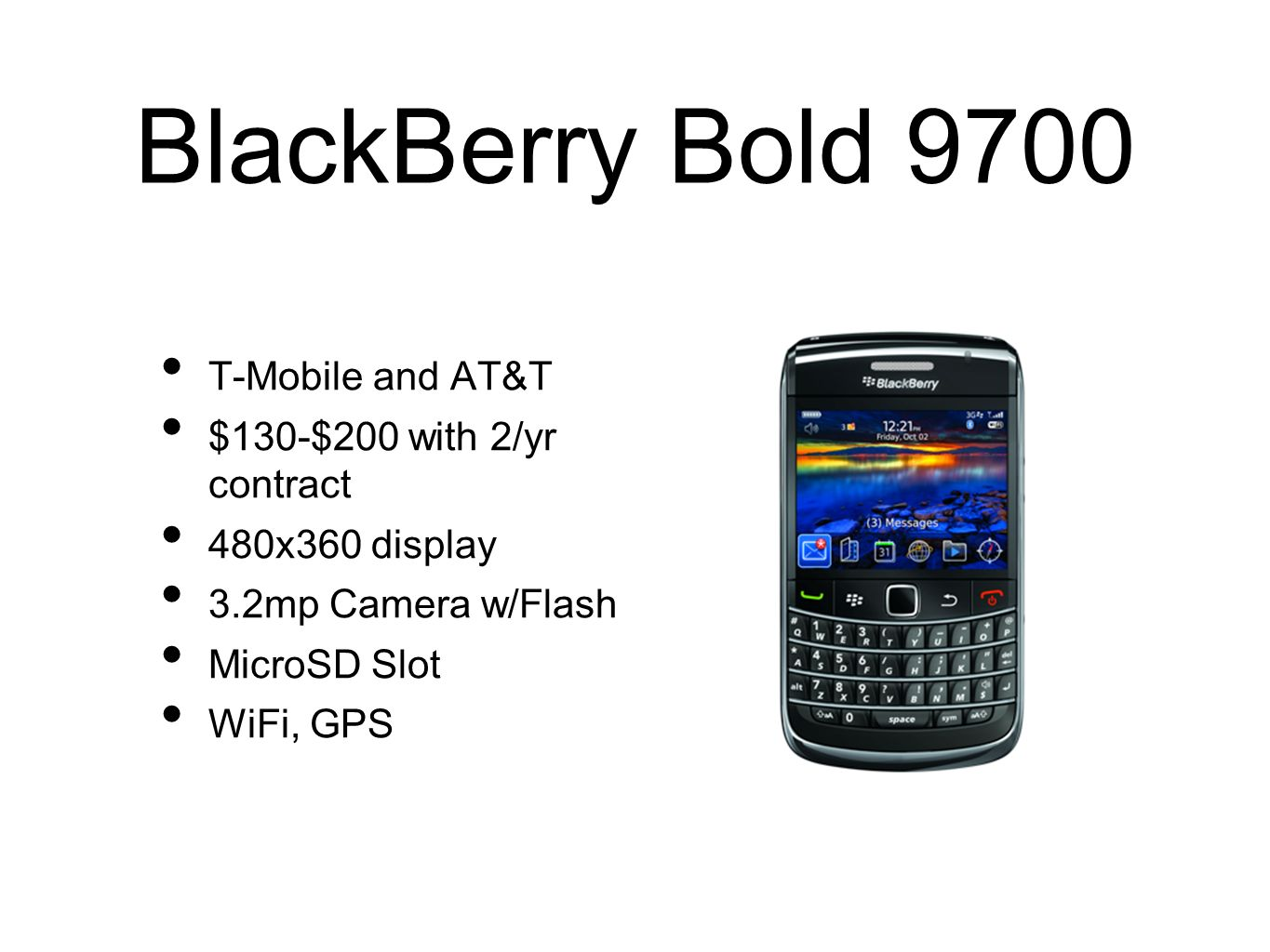 BlackBerry Bold 9700 T-Mobile and AT&T $130-$200 with 2/yr contract 480x360 display 3.2mp Camera w/Flash MicroSD Slot WiFi, GPS